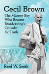 Cecil Brown: The Murrow Boy Who Became Broadcasting's Crusader for Truth by Reed W. Smith