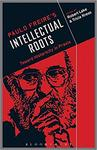 Paulo Freire's Intellectual Roots: Toward Historicity in Praxis by Robert L. Lake and Tricia M. Kress