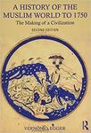 A History of the Muslim World to 1750: The Making of a Civilization by Vernon O. Egger