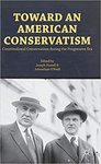 Toward an American Conservatism: Constitutional Conservatism during the Progressive Era by Joseph W. Postell and Jonathan O'Neill