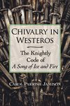 Chivalry in Westeros: The Knightly Code of A Song of Ice and Fire by Carol Parrish Jamison