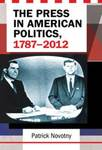 The Press in American Politics, 1787-2012 by Patrick Novotny