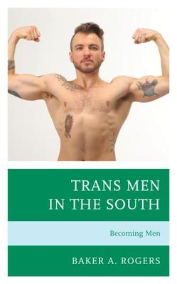 Trans Men In The South Becoming Men By Baker A Rogers